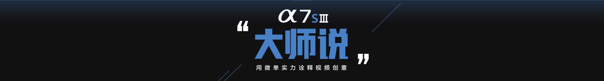 Alpha 7S Ⅲ大师说